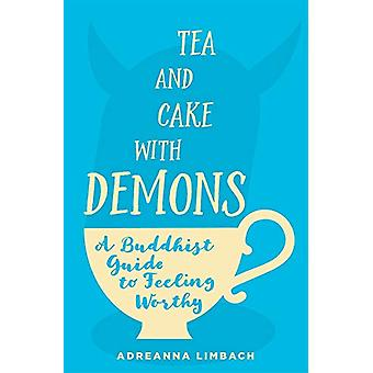 Tea and Cake with Demons - A Buddhist Guide to Feeling Worthy by Adrea