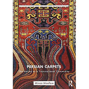 Persian Carpets - The Nation as a Transnational Commodity by Minoo Moa