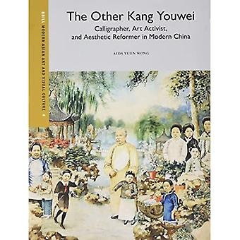 The Other Kang Youwei: Kalligraph, Art Activist und Aesthetic Reformer in Modern China (Modern Asian Art and...
