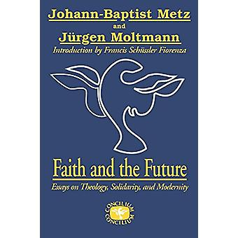Faith and the Future - Essays on Theology - Solidarity - and Modernity