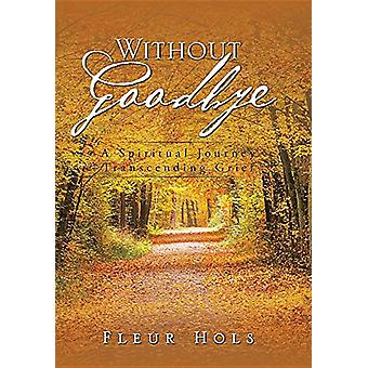 Without Goodbye - A Spiritual Journey Transcending Grief by Fleur Hols