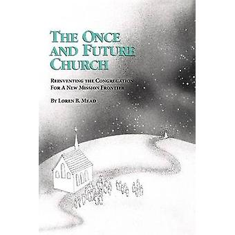 The Once and Future Church  Reinventing the Congregation for a New Mission Frontier by Loren B Mead
