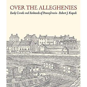 Over the Alleghenies - Early Canals and Railroads of Pennsylvania by R