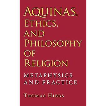 Aquinas Ethics and Philosophy of Religion Metaphysics and Practice by Hibbs & Thomas