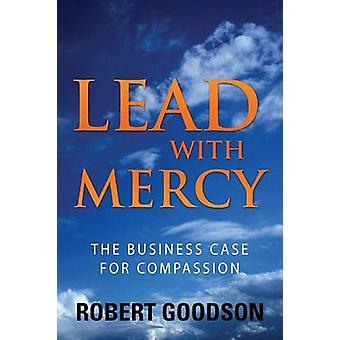 Lead with Mercy The Business Case for Compassion by Goodson & Robert