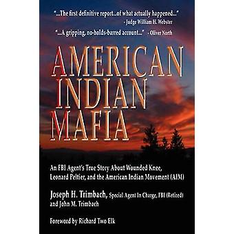 American Indian Mafia An FBI Agents True Story about Wounded Knee Leonard Peltier and the American Indian Movement Aim by Trimbach & Joseph H.