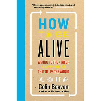 How to be Alive - A Guide to the Kind of Happiness That Helps the Worl