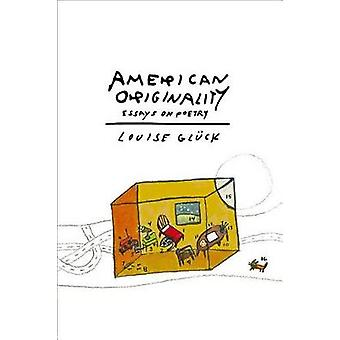 American Originality - Essays on Poetry by Louise Gleuck - 97803742995