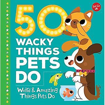 50 Wacky Things Pets Do - Weird & Amazing Things Pets Do by Heidi Fied