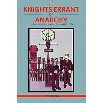 The Knights Errant Of Anarchy - London and the Italian Anarchist Diasp