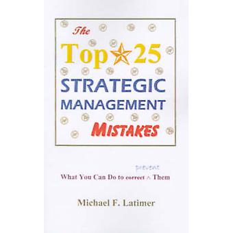 The Top 25 Strategic Management Mistakes What You Can Do to Prevent Them by Latimer & Michael F.