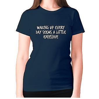 Womens funny t-shirt slogan tee sarcasm ladies sarcastic - Waking up everyday seems a little excessive
