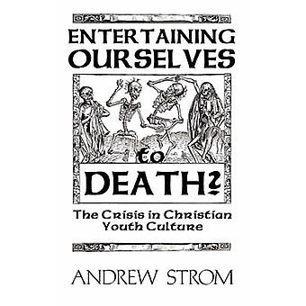 Entertaining Ourselves to Death... the Crisis in Christian Youth Culture by Strom & Andrew