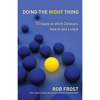 Doing the Right Thing 10 Issues on Which Christians Have to Take a Stand. Rob Frost by Frost & Rob