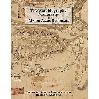 The Autobiography Manuscript of Major Amos Stoddard Deluxe Edition with Color Illustrations Edited and with an Introduction by Robert A. Stoddard by Stoddard & Robert A.