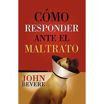 Como Responder Ante El Maltrato by Bevere & John
