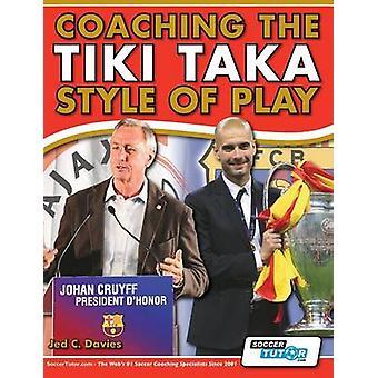 Coaching the Tiki Taka Style of Play by Davies & Jed C.