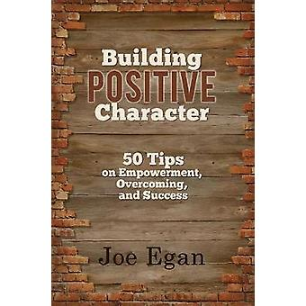 Building Positive Character 50 Tips on Empowerment Overcoming and Success by Egan & Joe