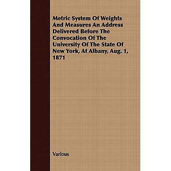 Metric System of Weights and Measures an Address Delivered Before the Convocation of the University of the State of New York at Albany Aug. 1 1871 by Various