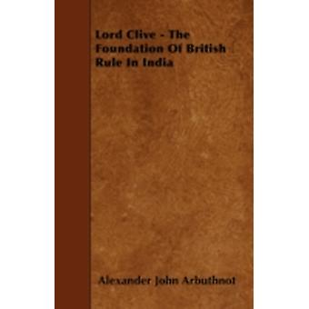 Lord Clive  The Foundation Of British Rule In India by Arbuthnot & Alexander John