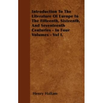 Introduction To The Literature Of Europe In The Fifteenth Sixteenth And Seventeenth Centuries  In Four Volumes  Vol I. by Hallam & Henry