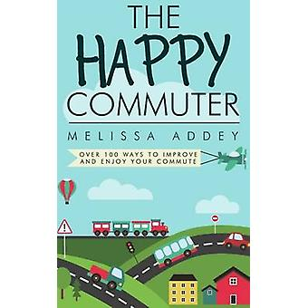 The Happy Commuter Over 100 ways to improve and enjoy your commute by Addey & Melissa