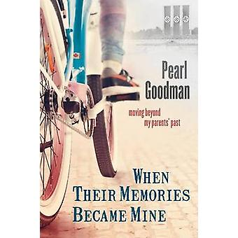 When Their Memories Became Mine Moving Beyond My Parents Past by Goodman & Pearl