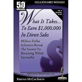 What It Takes... To Earn 1000000 In Direct Sales Million Dollar Achievers Reveal the Secrets to Becoming Wildly Successful Vol. 4 by McCaySmith & Kirsten