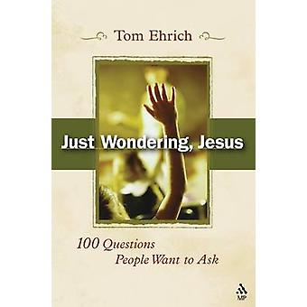 Just Wondering Jesus 100 Questions People Want to Ask by Ehrich & Tom