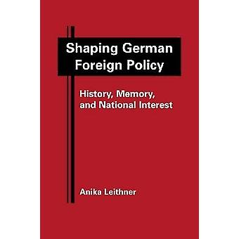 Shaping German Foreign Policy - History - Memory - and National Intere