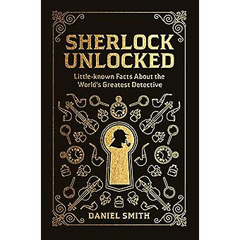 Sherlock Unlocked - Little-known Facts About the World's Greatest Dete