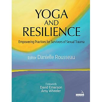 Yoga and Resilience Empowering Practices for Survivors of Sexual Trauma by Danielle Rousseau