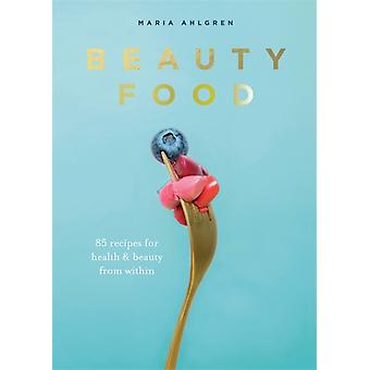 Beauty Food  85 recipes for health amp beauty from within by Maria Ahlgren