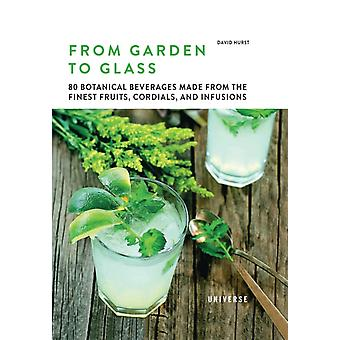 From Garden to Glass  80 Botanical Beverages Made from the Finest Fruits Cordials and Infusions by David Hurst