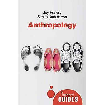 Anthropology  A Beginners Guide by Joy Hendry & Simon Underdown