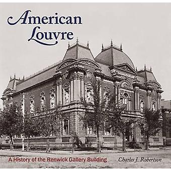 American Louvre - A History of the Renwick Gallery Building by Charles
