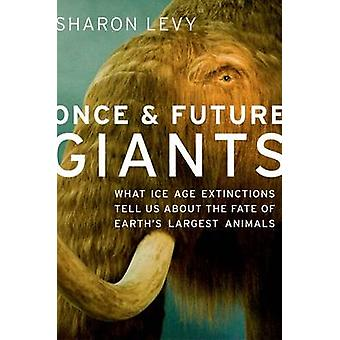 Once  Future Giants What Ice Age Extinctions Tell Us about the Fate of Earths Largest Animals by Levy & Sharon