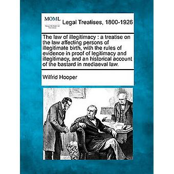 The law of illegitimacy  a treatise on the law affecting persons of illegitimate birth with the rules of evidence in proof of legitimacy and illegitimacy and an historical account of the bastard in by Hooper & Wilfrid