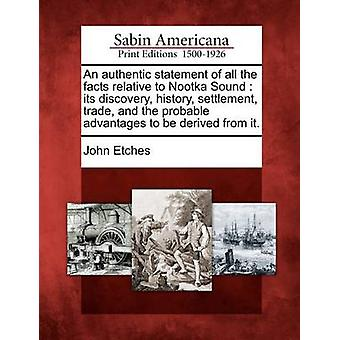 An authentic statement of all the facts relative to Nootka Sound  its discovery history settlement trade and the probable advantages to be derived from it. by Etches & John
