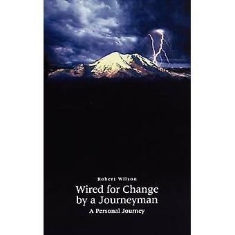 Wired for Change by a Journeyman  A Personal Journey by Wilson & Robert