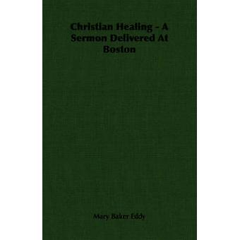 Christian Healing  A Sermon Delivered At Boston by Eddy & Mary Baker