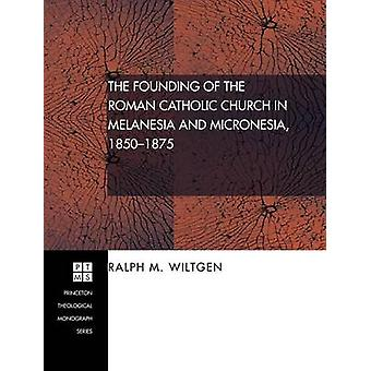 The Founding of the Roman Catholic Church in Melanesia and Micronesia 18501875 by Wiltgen & Ralph M.