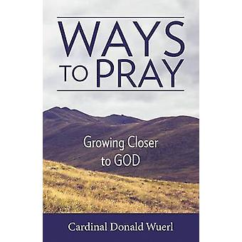 Ways to Pray - Growing Closer to God by Cardinal Donald Wuerl - 978161
