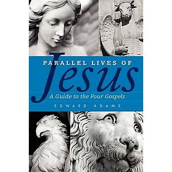 Parallel Lives of Jesus - A Guide to the Four Gospels by Edward Adams