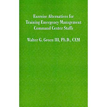 Exercise Alternatives for Training Emergency Management Command Center Staffs by Green & Walter Guerry & III
