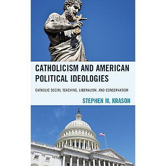Catholicism and American Political Ideologies Catholic Social Teaching Liberalism and Conservatism by Krason & Stephen M