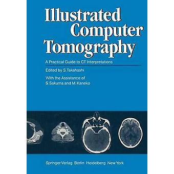 Illustrated Computer Tomography  A Practical Guide to CT Interpretations by Edited by S Takahashi & Edited by S Sakuma & Contributions by T Banno & Contributions by T Iinuma & Contributions by Y Imasato & Contributions by T Ishigaki & Contributions by M Kaneko & Contributions
