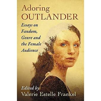 Adoring Outlander - Essays on Fandom - Genre and the Female Audience b