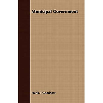 Municipal Government by Goodnow & Frank. J