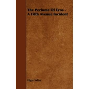 The Perfume Of Eros  A Fifth Avenue Incident by Saltus & Edgar